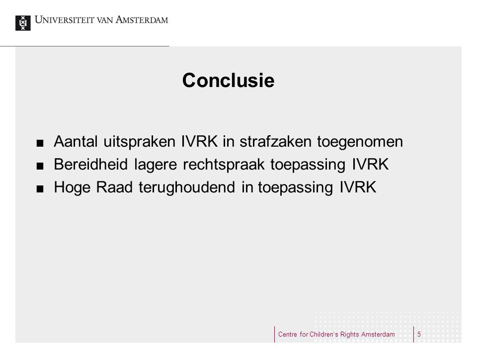 Conclusie Aantal uitspraken IVRK in strafzaken toegenomen Bereidheid lagere rechtspraak toepassing IVRK Hoge Raad terughoudend in toepassing IVRK Centre for Children's Rights Amsterdam5