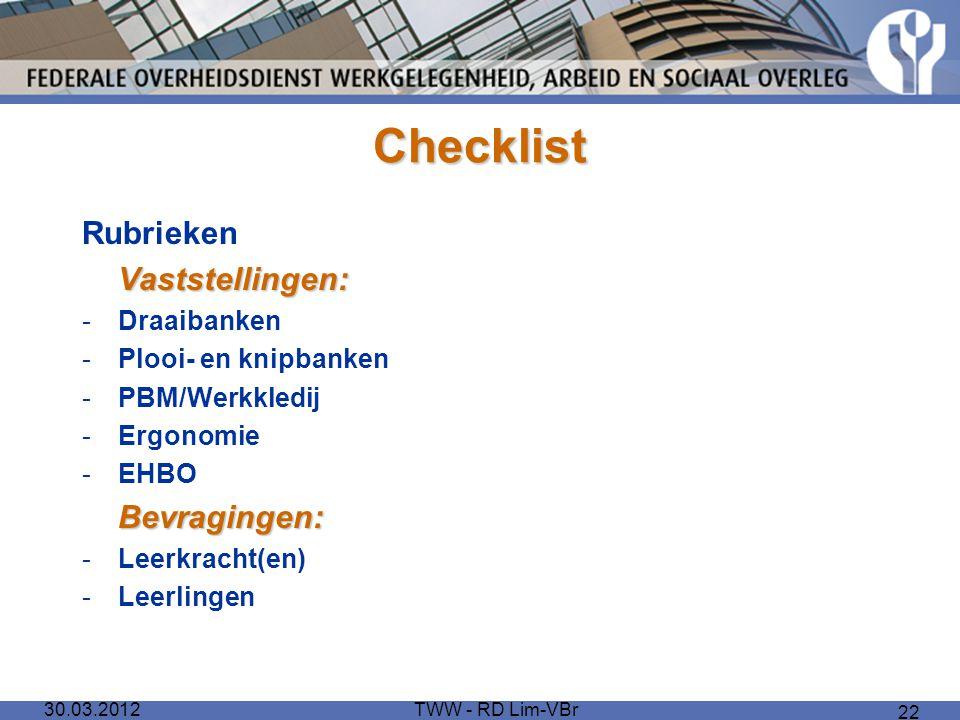 30.03.2012TWW - RD Lim-VBr 22 Checklist RubriekenVaststellingen: -Draaibanken -Plooi- en knipbanken -PBM/Werkkledij -Ergonomie -EHBOBevragingen: -Leer