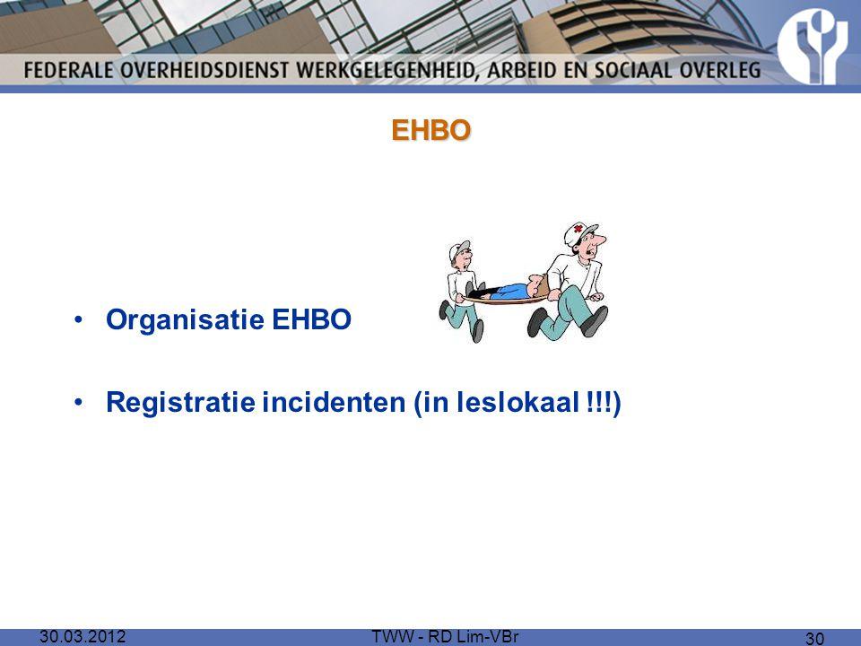 30.03.2012TWW - RD Lim-VBr 30 EHBO Organisatie EHBO Registratie incidenten (in leslokaal !!!)