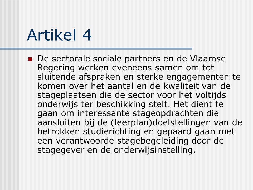 Artikel 4 De sectorale sociale partners en de Vlaamse Regering werken eveneens samen om tot sluitende afspraken en sterke engagementen te komen over het aantal en de kwaliteit van de stageplaatsen die de sector voor het voltijds onderwijs ter beschikking stelt.