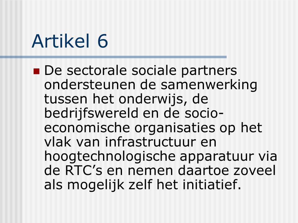 Artikel 6 De sectorale sociale partners ondersteunen de samenwerking tussen het onderwijs, de bedrijfswereld en de socio- economische organisaties op het vlak van infrastructuur en hoogtechnologische apparatuur via de RTC's en nemen daartoe zoveel als mogelijk zelf het initiatief.