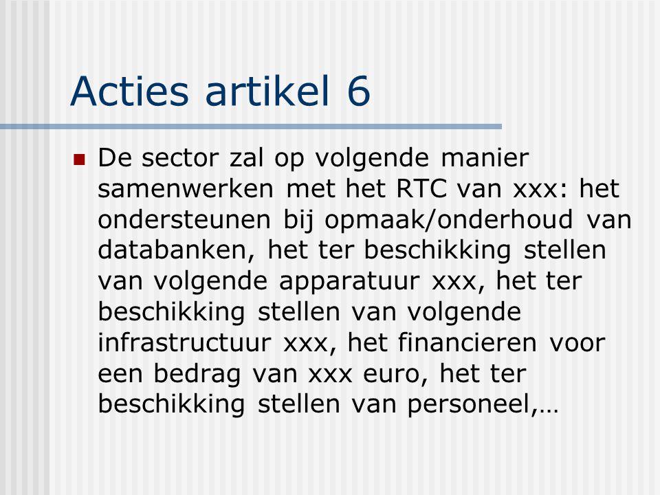 Acties artikel 6 De sector zal op volgende manier samenwerken met het RTC van xxx: het ondersteunen bij opmaak/onderhoud van databanken, het ter beschikking stellen van volgende apparatuur xxx, het ter beschikking stellen van volgende infrastructuur xxx, het financieren voor een bedrag van xxx euro, het ter beschikking stellen van personeel,…