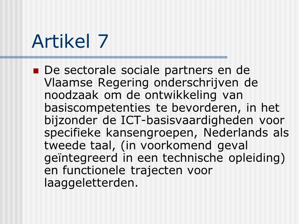 Artikel 7 De sectorale sociale partners en de Vlaamse Regering onderschrijven de noodzaak om de ontwikkeling van basiscompetenties te bevorderen, in het bijzonder de ICT-basisvaardigheden voor specifieke kansengroepen, Nederlands als tweede taal, (in voorkomend geval geïntegreerd in een technische opleiding) en functionele trajecten voor laaggeletterden.