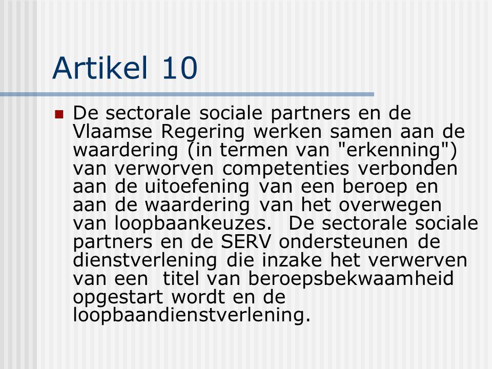 Artikel 10 De sectorale sociale partners en de Vlaamse Regering werken samen aan de waardering (in termen van erkenning ) van verworven competenties verbonden aan de uitoefening van een beroep en aan de waardering van het overwegen van loopbaankeuzes.