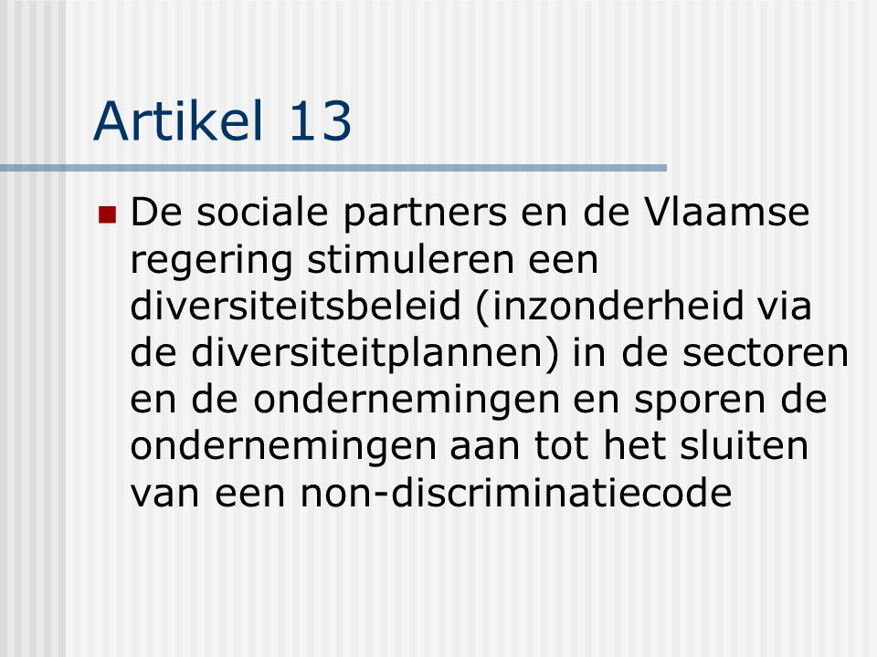 Artikel 13 De sociale partners en de Vlaamse regering stimuleren een diversiteitsbeleid (inzonderheid via de diversiteitplannen) in de sectoren en de ondernemingen en sporen de ondernemingen aan tot het sluiten van een non-discriminatiecode