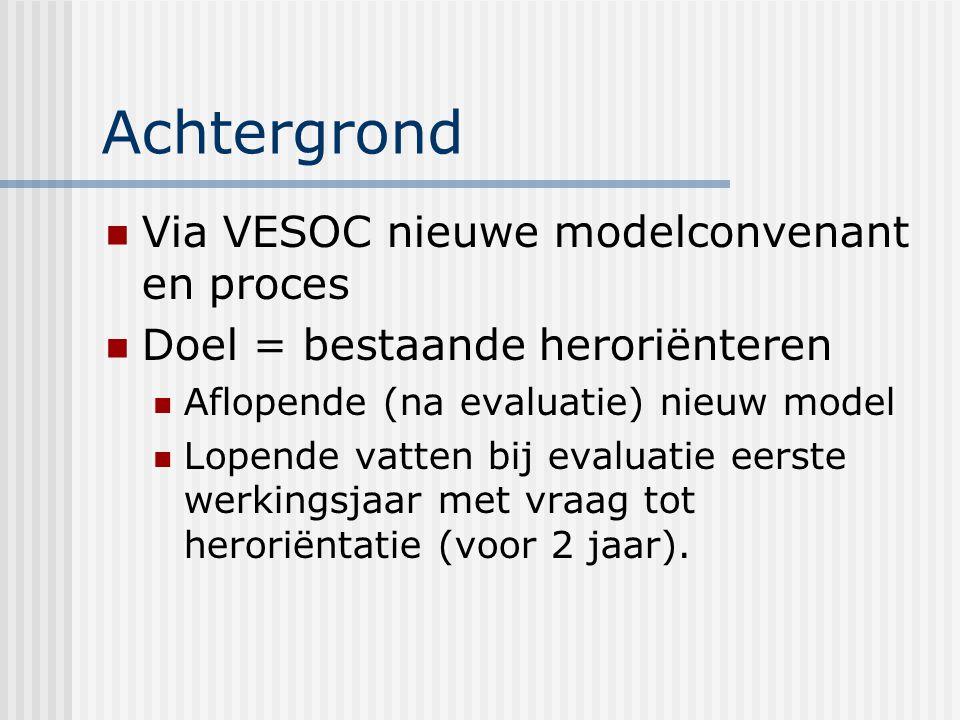 Achtergrond Via VESOC nieuwe modelconvenant en proces Doel = bestaande heroriënteren Aflopende (na evaluatie) nieuw model Lopende vatten bij evaluatie eerste werkingsjaar met vraag tot heroriëntatie (voor 2 jaar).