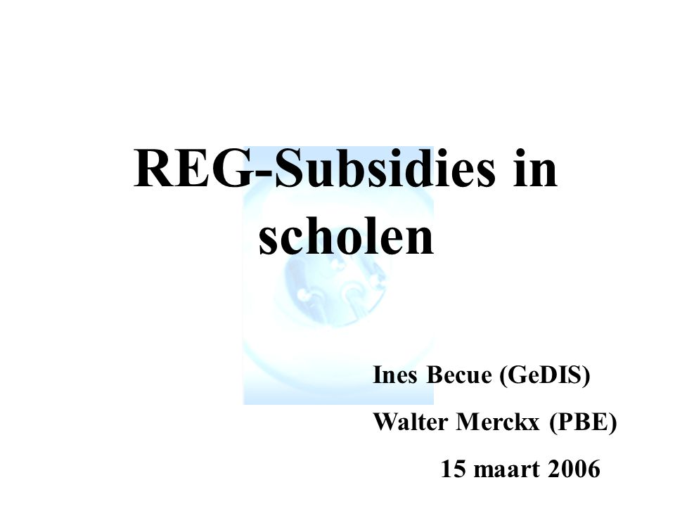 REG-Subsidies in scholen Ines Becue (GeDIS) Walter Merckx (PBE) 15 maart 2006
