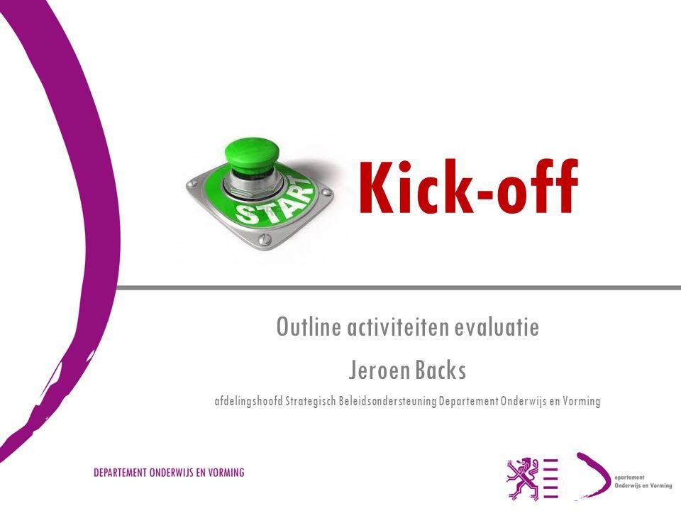 Kick-off Outline activiteiten evaluatie Jeroen Backs afdelingshoofd Strategisch Beleidsondersteuning Departement Onderwijs en Vorming