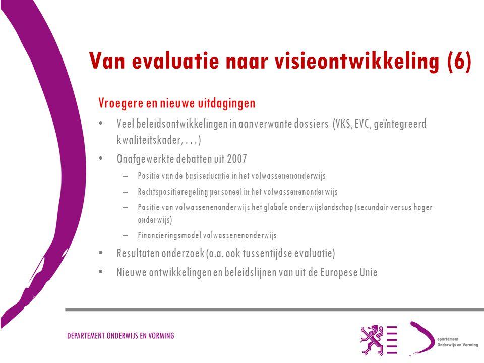 Van evaluatie naar visieontwikkeling (6) Vroegere en nieuwe uitdagingen Veel beleidsontwikkelingen in aanverwante dossiers (VKS, EVC, geïntegreerd kwa