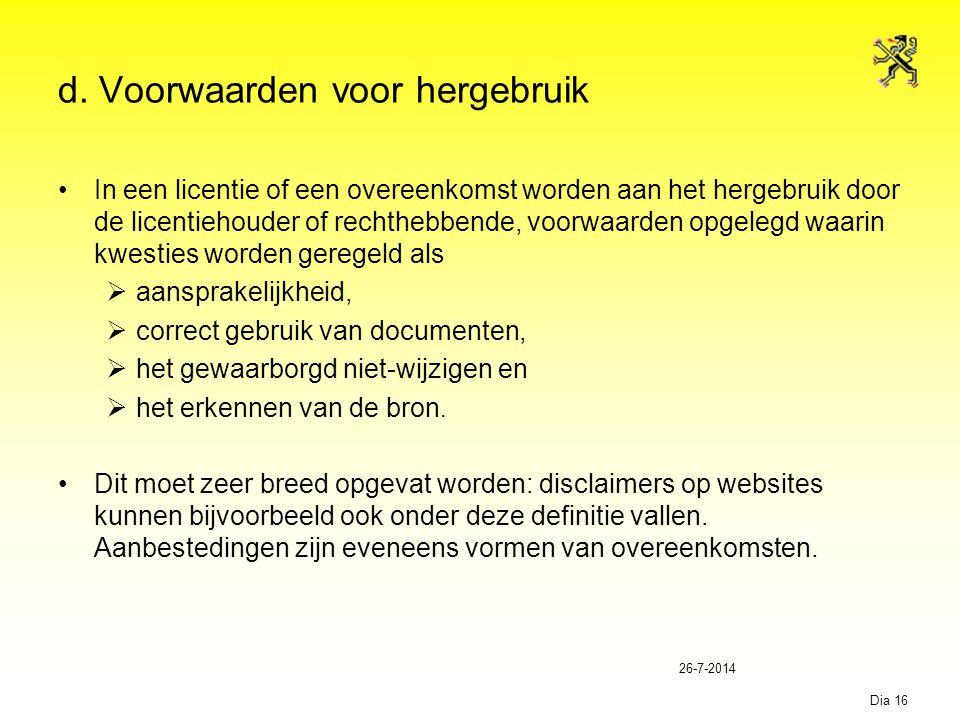 26-7-2014 Dia 16 d. Voorwaarden voor hergebruik In een licentie of een overeenkomst worden aan het hergebruik door de licentiehouder of rechthebbende,