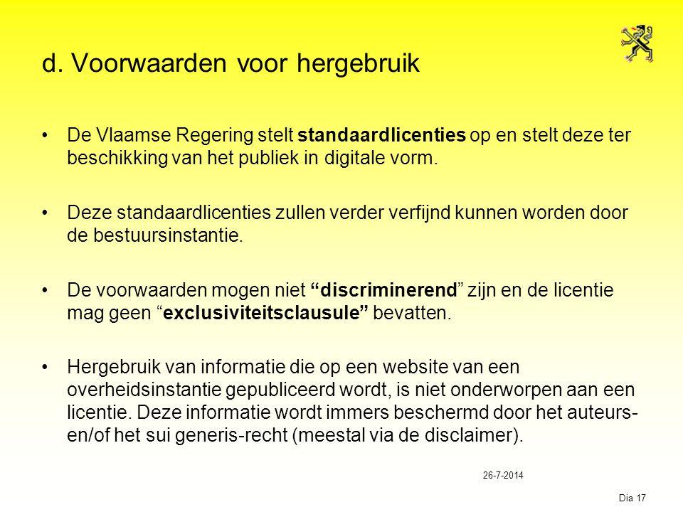 26-7-2014 Dia 17 d. Voorwaarden voor hergebruik De Vlaamse Regering stelt standaardlicenties op en stelt deze ter beschikking van het publiek in digit