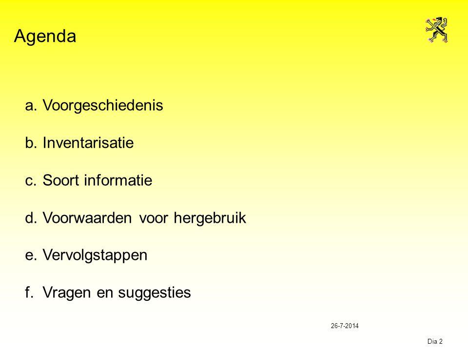 26-7-2014 Dia 3 Agenda a.Voorgeschiedenis b.Inventarisatie c.Soort informatie d.Voorwaarden voor hergebruik e.Vervolgstappen f.Vragen en suggesties