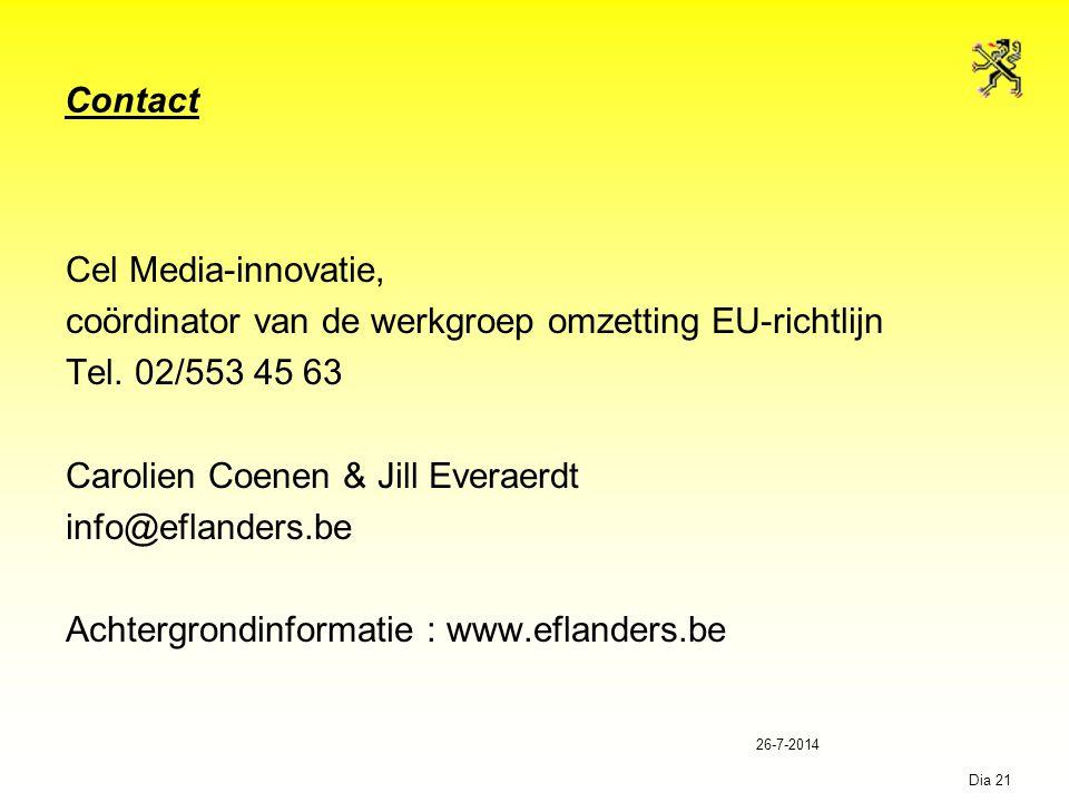 26-7-2014 Dia 21 Contact Cel Media-innovatie, coördinator van de werkgroep omzetting EU-richtlijn Tel. 02/553 45 63 Carolien Coenen & Jill Everaerdt i