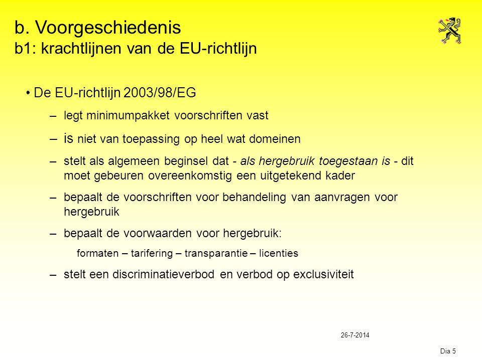 26-7-2014 Dia 5 b. Voorgeschiedenis b1: krachtlijnen van de EU-richtlijn De EU-richtlijn 2003/98/EG –legt minimumpakket voorschriften vast –is niet va