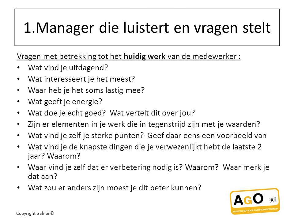 Copyright Galilei © 1.Manager die luistert en vragen stelt Vragen met betrekking tot het huidig werk van de medewerker : Wat vind je uitdagend.