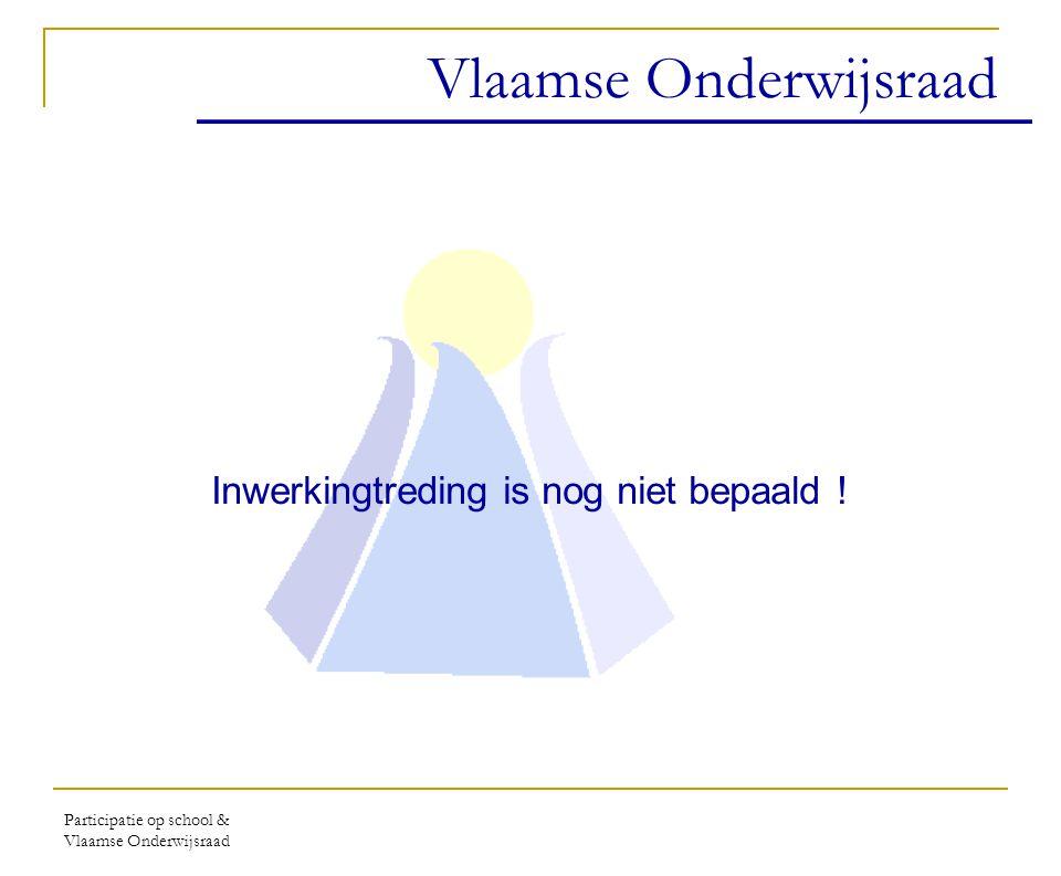 Participatie op school & Vlaamse Onderwijsraad Vlaamse Onderwijsraad Inwerkingtreding is nog niet bepaald !