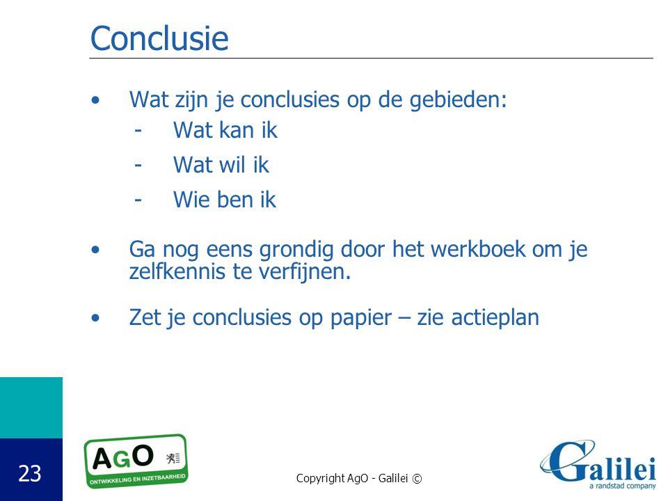Copyright AgO - Galilei © 23 Conclusie Wat zijn je conclusies op de gebieden: -Wat kan ik -Wat wil ik -Wie ben ik Ga nog eens grondig door het werkboek om je zelfkennis te verfijnen.