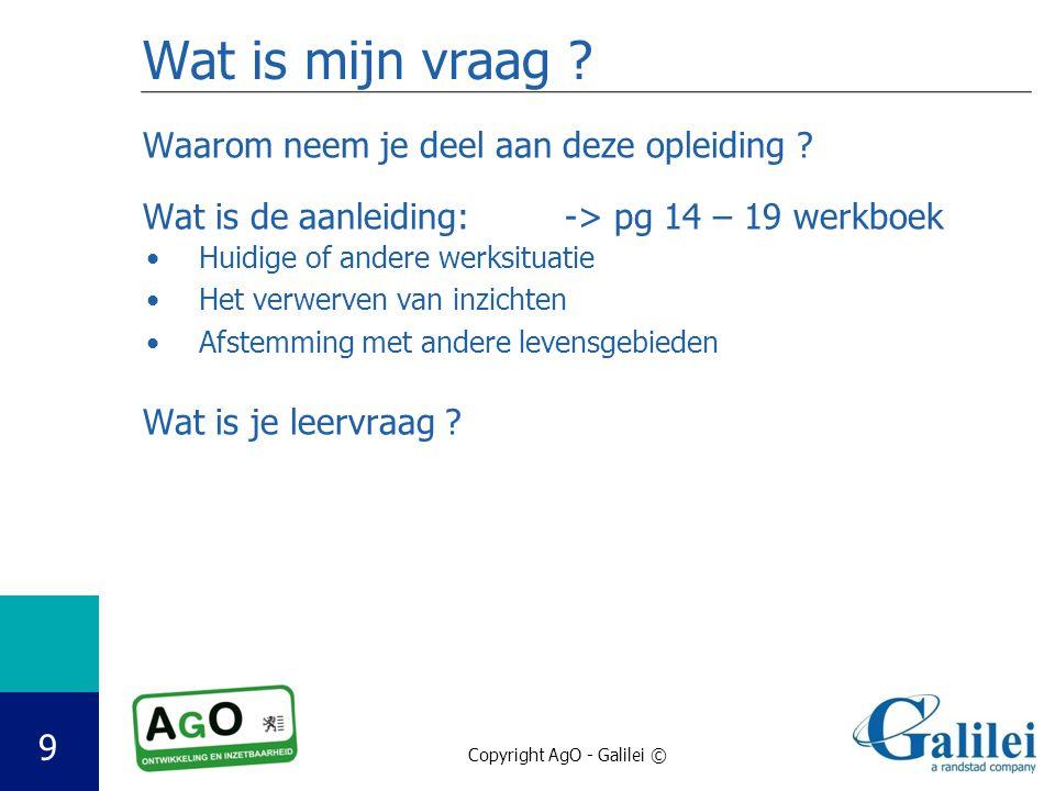 Copyright AgO - Galilei © 9 Wat is mijn vraag .Waarom neem je deel aan deze opleiding .