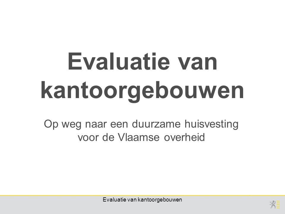 Evaluatie van kantoorgebouwen Op weg naar een duurzame huisvesting voor de Vlaamse overheid Evaluatie van kantoorgebouwen