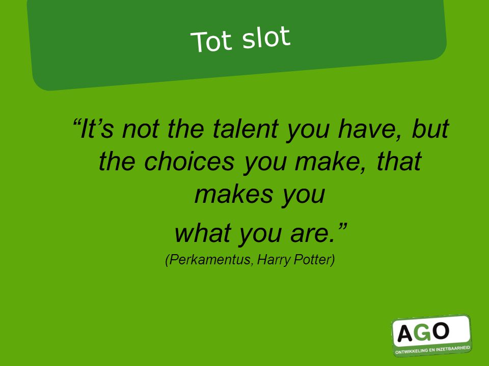 It's not the talent you have, but the choices you make, that makes you what you are. (Perkamentus, Harry Potter) Tot slot