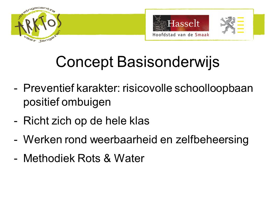 Concept Basisonderwijs -Preventief karakter: risicovolle schoolloopbaan positief ombuigen -Richt zich op de hele klas -Werken rond weerbaarheid en zelfbeheersing -Methodiek Rots & Water