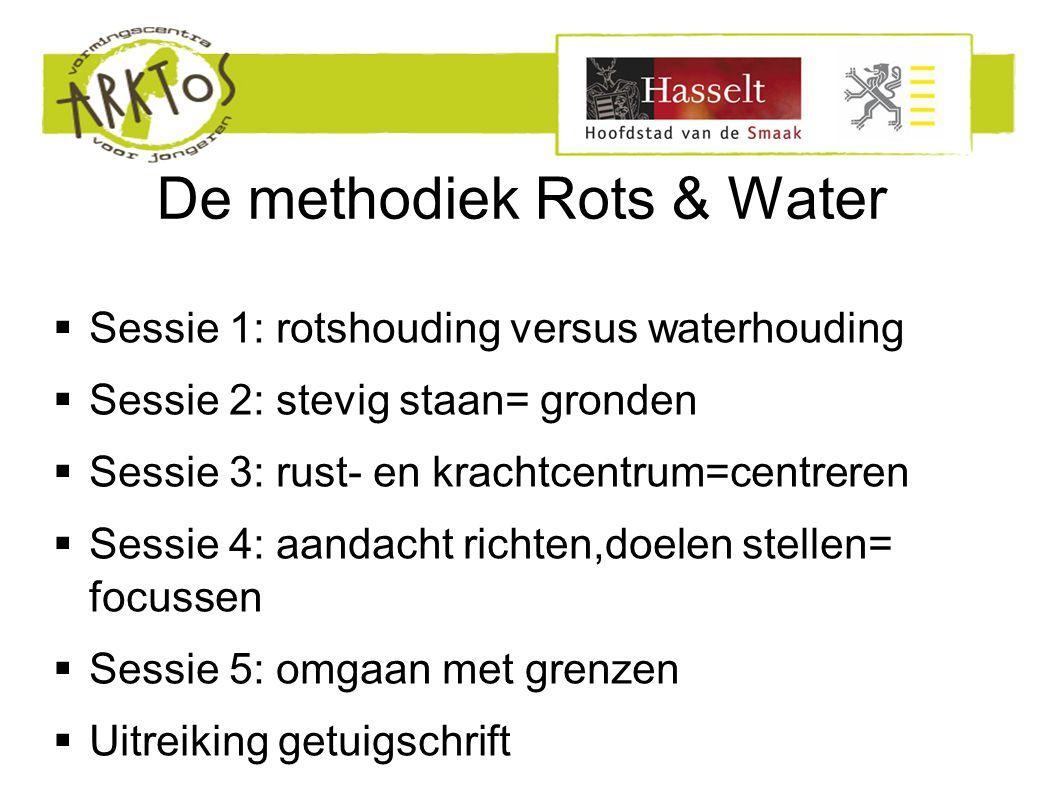 De methodiek Rots & Water  Sessie 1: rotshouding versus waterhouding  Sessie 2: stevig staan= gronden  Sessie 3: rust- en krachtcentrum=centreren  Sessie 4: aandacht richten,doelen stellen= focussen  Sessie 5: omgaan met grenzen  Uitreiking getuigschrift