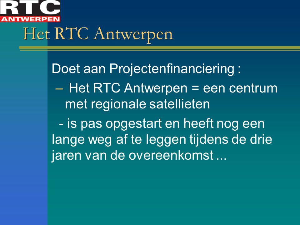 Het RTC Antwerpen Doet aan Projectenfinanciering : – Het RTC Antwerpen = een centrum met regionale satellieten - is pas opgestart en heeft nog een lange weg af te leggen tijdens de drie jaren van de overeenkomst...