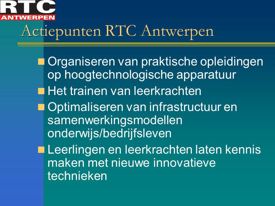 Actiepunten RTC Antwerpen Organiseren van praktische opleidingen op hoogtechnologische apparatuur Het trainen van leerkrachten Optimaliseren van infrastructuur en samenwerkingsmodellen onderwijs/bedrijfsleven Leerlingen en leerkrachten laten kennis maken met nieuwe innovatieve technieken