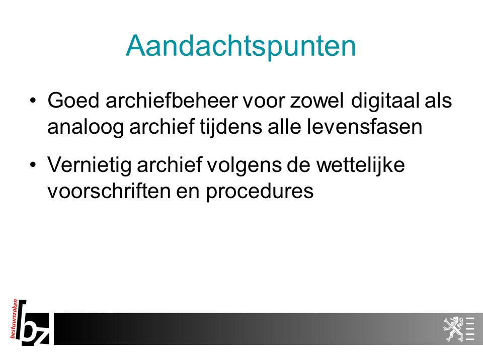 Aandachtspunten Goed archiefbeheer voor zowel digitaal als analoog archief tijdens alle levensfasen Vernietig archief volgens de wettelijke voorschriften en procedures