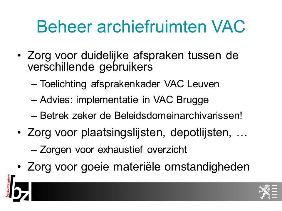 Beheer archiefruimten VAC Zorg voor duidelijke afspraken tussen de verschillende gebruikers –Toelichting afsprakenkader VAC Leuven –Advies: implementatie in VAC Brugge –Betrek zeker de Beleidsdomeinarchivarissen.