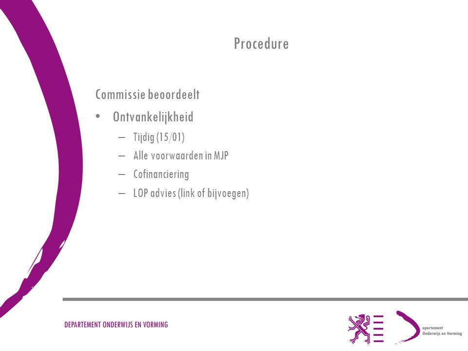 Procedure Commissie beoordeelt Ontvankelijkheid –Tijdig (15/01) –Alle voorwaarden in MJP –Cofinanciering –LOP advies (link of bijvoegen)