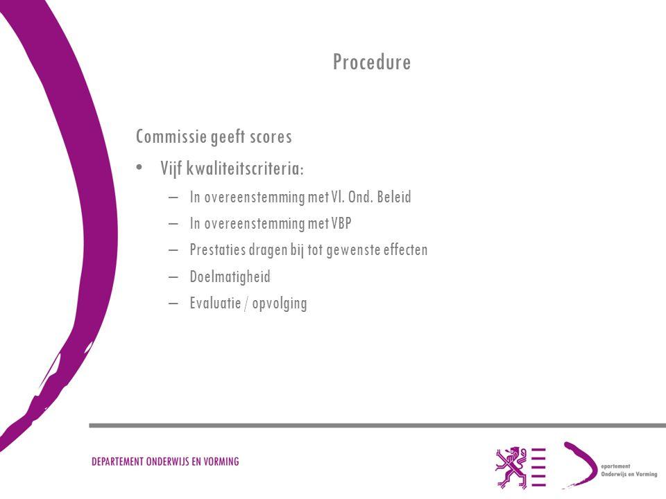 Procedure Commissie geeft scores Vijf kwaliteitscriteria: –In overeenstemming met Vl. Ond. Beleid –In overeenstemming met VBP –Prestaties dragen bij t
