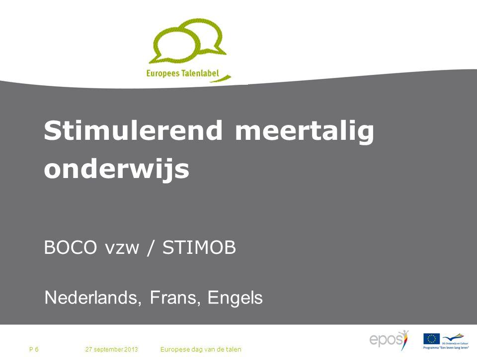 27 september 2013 Europese dag van de talen P 6 Stimulerend meertalig onderwijs BOCO vzw / STIMOB Nederlands, Frans, Engels