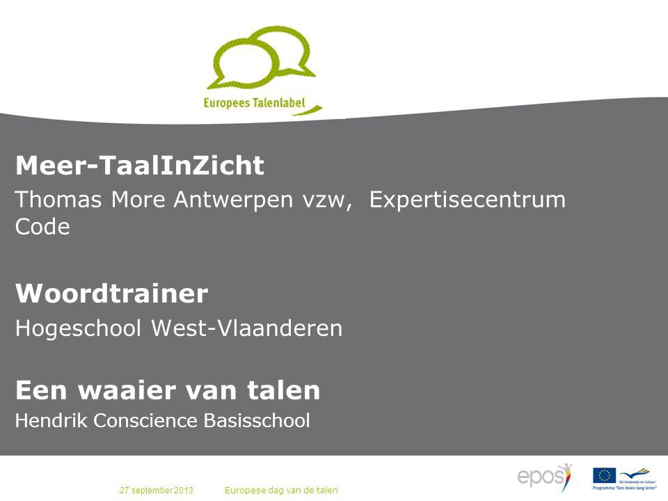 27 september 2013 Europese dag van de talen Meer-TaalInZicht Thomas More Antwerpen vzw, Expertisecentrum Code Woordtrainer Hogeschool West-Vlaanderen Een waaier van talen Hendrik Conscience Basisschool