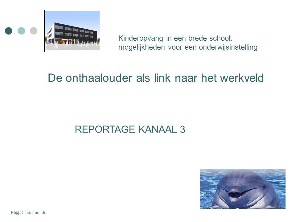 Kinderopvang in een brede school: mogelijkheden voor een onderwijsinstelling Kt@ Dendermonde De onthaalouder als link naar het werkveld REPORTAGE KANAAL 3