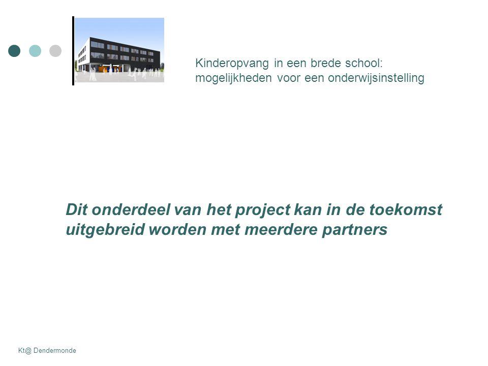 Dit onderdeel van het project kan in de toekomst uitgebreid worden met meerdere partners Kinderopvang in een brede school: mogelijkheden voor een onderwijsinstelling Kt@ Dendermonde