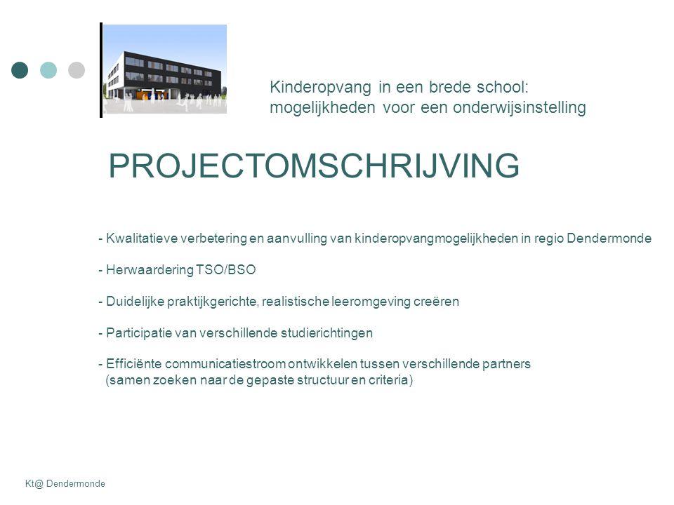 PROJECTOMSCHRIJVING - Kwalitatieve verbetering en aanvulling van kinderopvangmogelijkheden in regio Dendermonde - Herwaardering TSO/BSO - Duidelijke praktijkgerichte, realistische leeromgeving creëren - Participatie van verschillende studierichtingen - Efficiënte communicatiestroom ontwikkelen tussen verschillende partners (samen zoeken naar de gepaste structuur en criteria) Kinderopvang in een brede school: mogelijkheden voor een onderwijsinstelling Kt@ Dendermonde