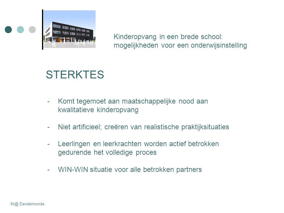 Kinderopvang in een brede school: mogelijkheden voor een onderwijsinstelling Kt@ Dendermonde STERKTES -Komt tegemoet aan maatschappelijke nood aan kwalitatieve kinderopvang -Niet artificieel; creëren van realistische praktijksituaties -Leerlingen en leerkrachten worden actief betrokken gedurende het volledige proces -WIN-WIN situatie voor alle betrokken partners