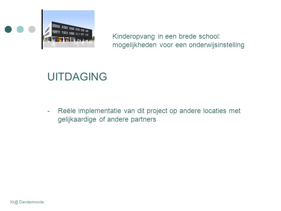 Kinderopvang in een brede school: mogelijkheden voor een onderwijsinstelling Kt@ Dendermonde UITDAGING -Reële implementatie van dit project op andere locaties met gelijkaardige of andere partners