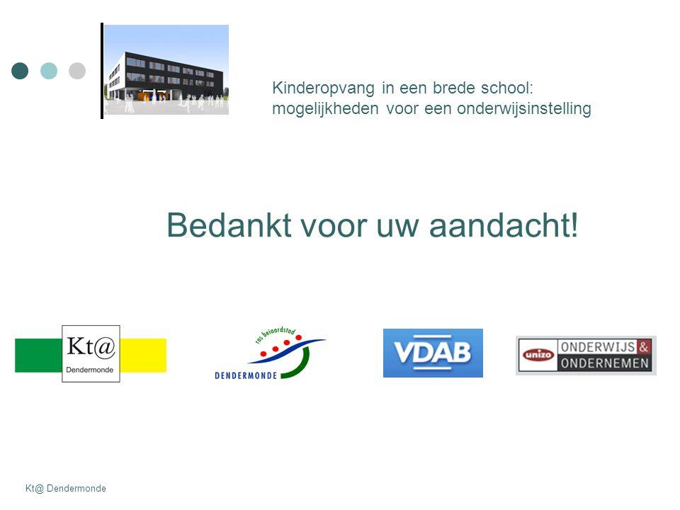 Kinderopvang in een brede school: mogelijkheden voor een onderwijsinstelling Kt@ Dendermonde Bedankt voor uw aandacht!