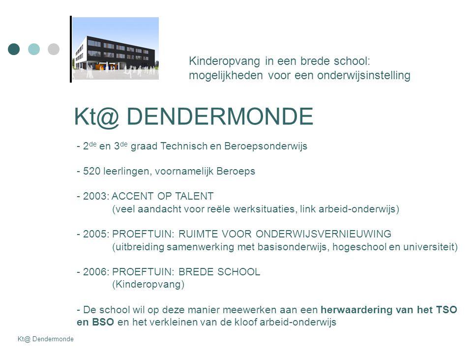 Kt@ DENDERMONDE - 2 de en 3 de graad Technisch en Beroepsonderwijs - 520 leerlingen, voornamelijk Beroeps - 2003: ACCENT OP TALENT (veel aandacht voor reële werksituaties, link arbeid-onderwijs) - 2005: PROEFTUIN: RUIMTE VOOR ONDERWIJSVERNIEUWING (uitbreiding samenwerking met basisonderwijs, hogeschool en universiteit) - 2006: PROEFTUIN: BREDE SCHOOL (Kinderopvang) - De school wil op deze manier meewerken aan een herwaardering van het TSO en BSO en het verkleinen van de kloof arbeid-onderwijs Kinderopvang in een brede school: mogelijkheden voor een onderwijsinstelling Kt@ Dendermonde