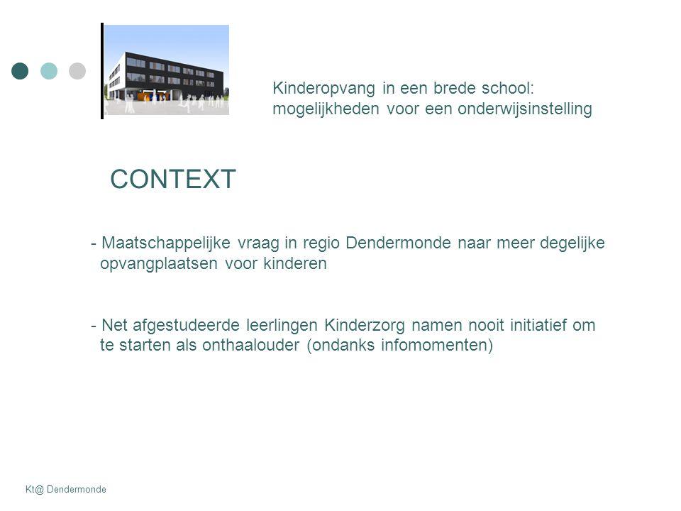 Kinderopvang in een brede school: mogelijkheden voor een onderwijsinstelling Kt@ Dendermonde CONTEXT - Maatschappelijke vraag in regio Dendermonde naar meer degelijke opvangplaatsen voor kinderen - Net afgestudeerde leerlingen Kinderzorg namen nooit initiatief om te starten als onthaalouder (ondanks infomomenten)