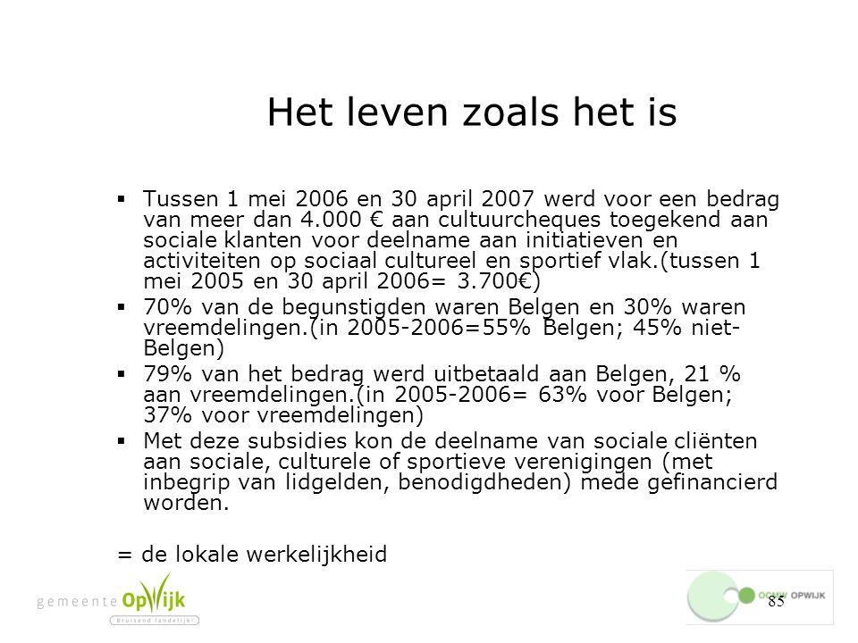85 Het leven zoals het is  Tussen 1 mei 2006 en 30 april 2007 werd voor een bedrag van meer dan 4.000 € aan cultuurcheques toegekend aan sociale klanten voor deelname aan initiatieven en activiteiten op sociaal cultureel en sportief vlak.(tussen 1 mei 2005 en 30 april 2006= 3.700€)  70% van de begunstigden waren Belgen en 30% waren vreemdelingen.(in 2005-2006=55% Belgen; 45% niet- Belgen)  79% van het bedrag werd uitbetaald aan Belgen, 21 % aan vreemdelingen.(in 2005-2006= 63% voor Belgen; 37% voor vreemdelingen)  Met deze subsidies kon de deelname van sociale cliënten aan sociale, culturele of sportieve verenigingen (met inbegrip van lidgelden, benodigdheden) mede gefinancierd worden.