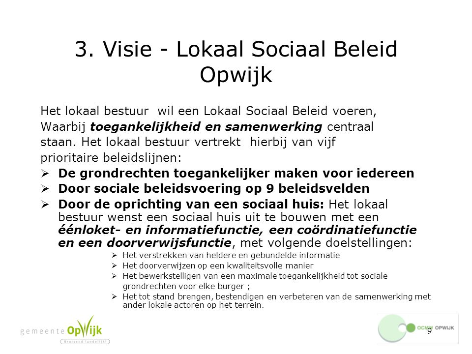 9 3. Visie - Lokaal Sociaal Beleid Opwijk Het lokaal bestuur wil een Lokaal Sociaal Beleid voeren, Waarbij toegankelijkheid en samenwerking centraal s