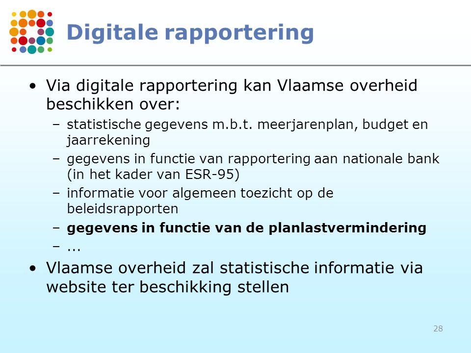 28 Digitale rapportering Via digitale rapportering kan Vlaamse overheid beschikken over: –statistische gegevens m.b.t. meerjarenplan, budget en jaarre