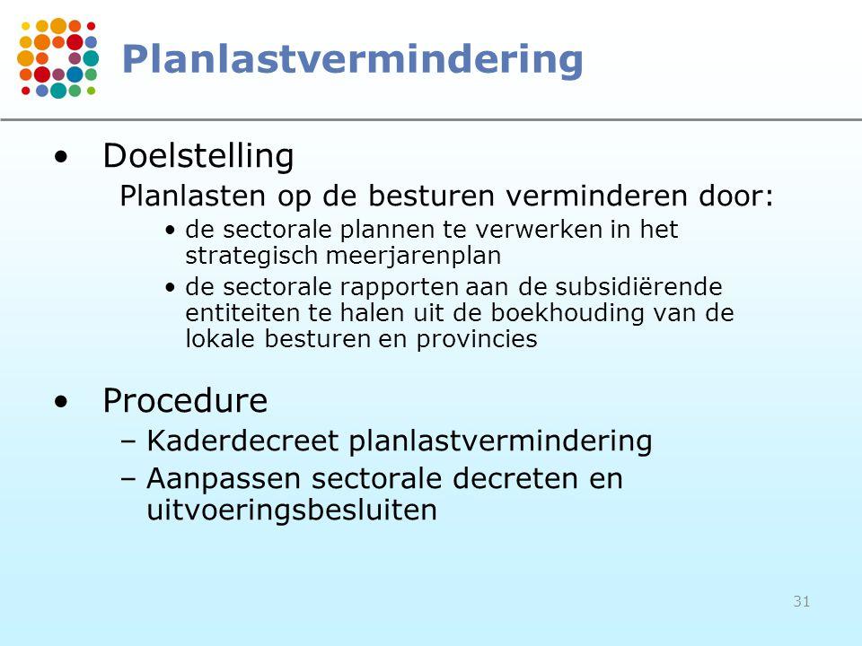31 Planlastvermindering Doelstelling Planlasten op de besturen verminderen door: de sectorale plannen te verwerken in het strategisch meerjarenplan de