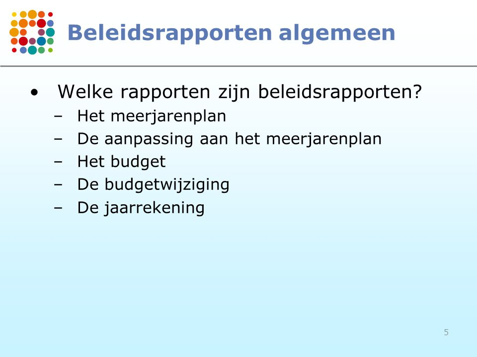 5 Beleidsrapporten algemeen Welke rapporten zijn beleidsrapporten? –Het meerjarenplan –De aanpassing aan het meerjarenplan –Het budget –De budgetwijzi