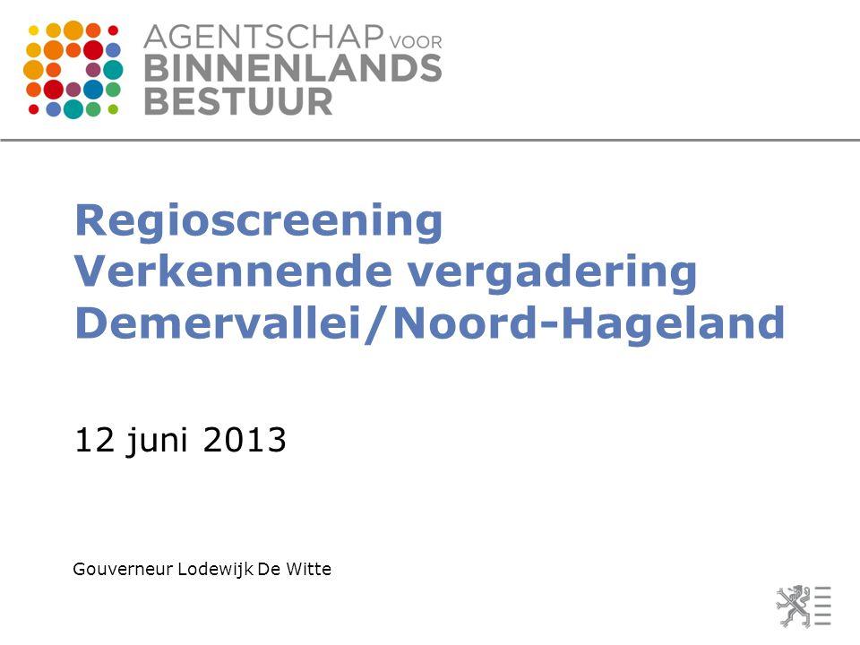 Regioscreening Verkennende vergadering Demervallei/Noord-Hageland 12 juni 2013 Gouverneur Lodewijk De Witte