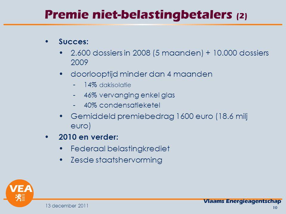 13 december 2011 10 Premie niet-belastingbetalers (2) Succes: 2.600 dossiers in 2008 (5 maanden) + 10.000 dossiers 2009 doorlooptijd minder dan 4 maanden -14% dakisolatie -46% vervanging enkel glas -40% condensatieketel Gemiddeld premiebedrag 1600 euro (18.6 milj euro) 2010 en verder: Federaal belastingkrediet Zesde staatshervorming