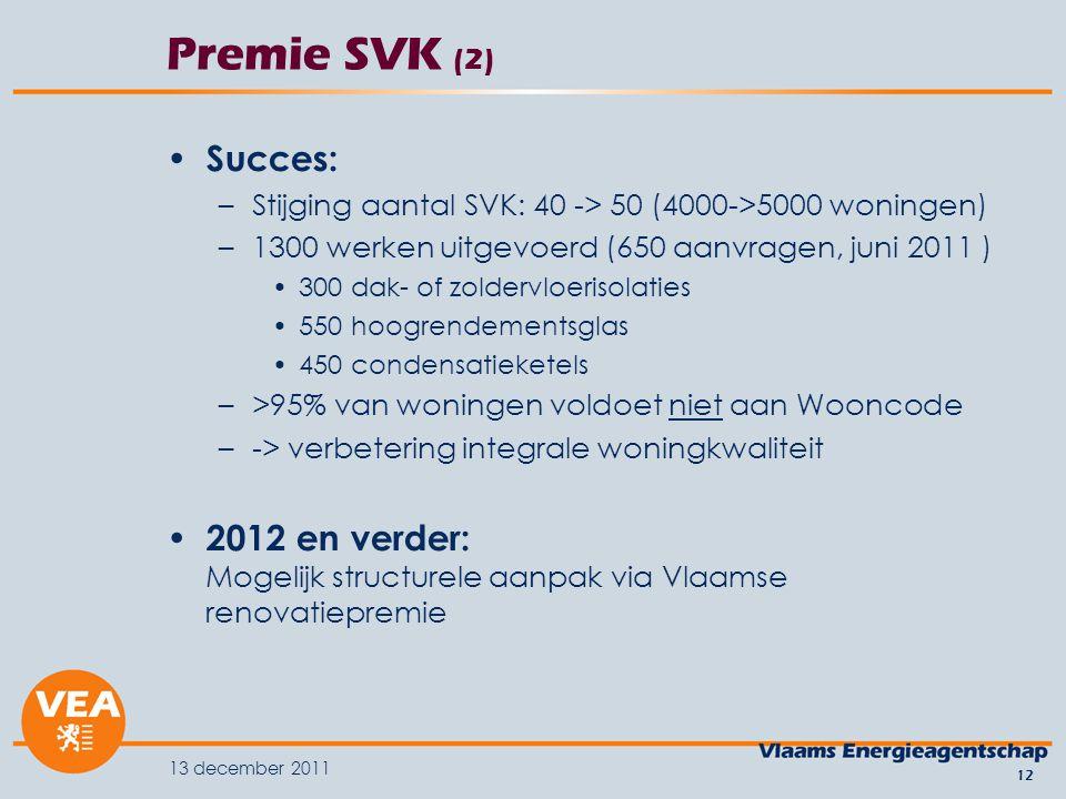 13 december 2011 12 Premie SVK (2) Succes: –Stijging aantal SVK: 40 -> 50 (4000->5000 woningen) –1300 werken uitgevoerd (650 aanvragen, juni 2011 ) 300 dak- of zoldervloerisolaties 550 hoogrendementsglas 450 condensatieketels –>95% van woningen voldoet niet aan Wooncode –-> verbetering integrale woningkwaliteit 2012 en verder: Mogelijk structurele aanpak via Vlaamse renovatiepremie